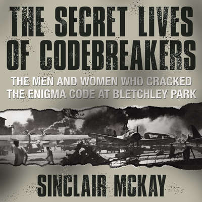 The Secret Lives Codebreakers: The Men and Women Who Cracked the Enigma Code at Bletchley Park Audiobook, by Sinclair McKay