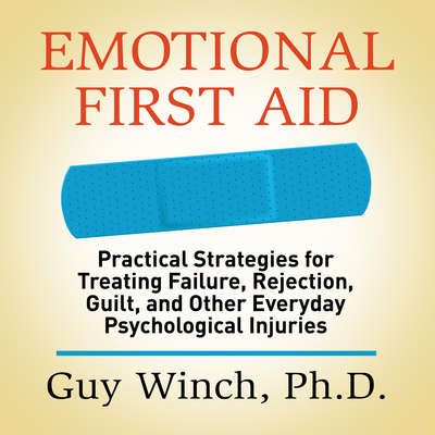 Emotional First Aid: Practical Strategies for Treating Failure, Rejection, Guilt, and Other Everyday Psychological Injuries Audiobook, by Guy Winch