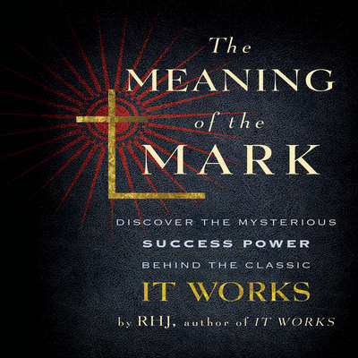 The Meaning the Mark: Discover the Mysterious Success Power Behind the Classic It Works Audiobook, by R. H. J.