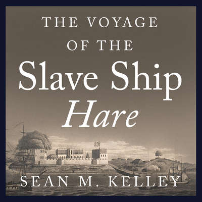 The Voyage of the Slave Ship Hare: A Journey into Captivity from Sierra Leone to South Carolina Audiobook, by Sean M. Kelley