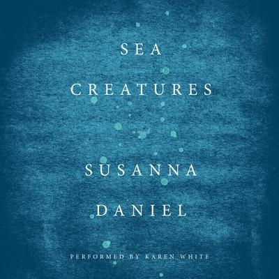 Sea Creatures: A Novel Audiobook, by Susanna Daniel