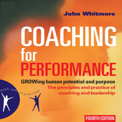 Coaching for Performance: GROWing Human Potential and Purpose—The Principles and Practice of Coaching and Leadership Audiobook, by John Whitmore