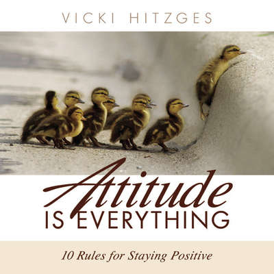 Attitude is Everything: Ten Rules For Staying Positive Audiobook, by Vicki Hitzges