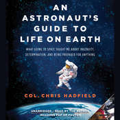 An Astronaut's Guide to Life on Earth: What Going to Space Taught Me about Ingenuity, Determination, and Being Prepared for Anything, by Chris Hadfield