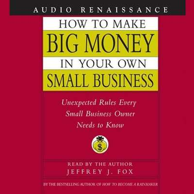How to Make Big Money In Your Own Small Business: Unexpected Rules Every Small Business Owner Needs to Know Audiobook, by Jeffrey J. Fox