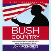 Bush Country: How Dubya Became a Great President While Driving Liberals Insane Audiobook, by John Podhoretz