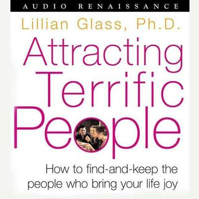 Attracting Terrific People (Abridged): How To Find - And Keep - The People Who Bring Your Life Joy Audiobook, by Lillian Glass