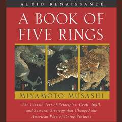 A Book of Five Rings: The Classic Text of Principles, Craft, Skill and Samurai Strategy that Changed the American Way of Doing Business Audiobook, by Miyamoto Musashi