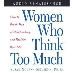 Women Who Think Too Much: How to Break Free of Overthinking and Reclaim Your Life Audiobook, by Susan Nolen-Hoeksema