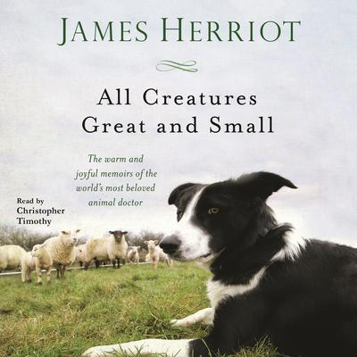 All Creatures Great and Small: The Warm and Joyful Memoirs of the Worlds Most Beloved Animal Doctor Audiobook, by James Herriot
