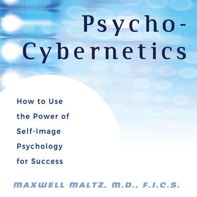 Psycho-Cybernetics: How to Use the Power of Self-Image Psychology for Success Audiobook, by
