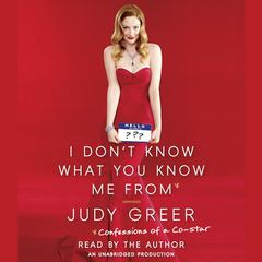 I Dont Know What You Know Me From: Confessions of a Co-Star Audiobook, by Judy Greer