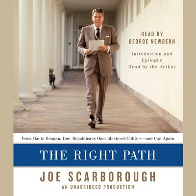 The Right Path: From Ike to Reagan, How Republicans Once Mastered Politics--and Can Again Audiobook, by Joe Scarborough