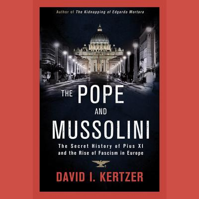 The Pope and Mussolini: The Secret History of Pius XI and the Rise of Fascism in Europe Audiobook, by David I. Kertzer