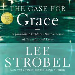 The Case for Grace: A Journalist Explores the Evidence of Transformed Lives Audiobook, by Lee Strobel