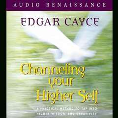 Channeling Your Higher Self: A Practical Method to Tap into Higher Wisdom and Creativity Audiobook, by Edgar Cayce, Mark Thurston