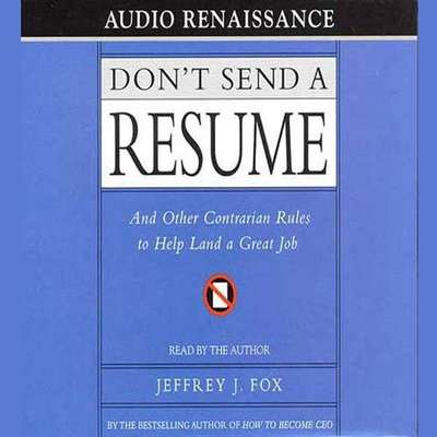 Dont Send a Resume: And Other Contrarian Rules to Help Land a Great Job Audiobook, by Jeffrey J. Fox