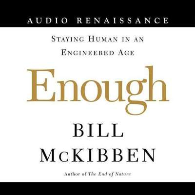 Enough: Staying Human in an Engineered Age Audiobook, by Bill McKibben