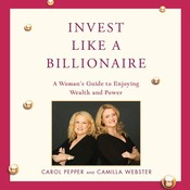 Invest Like a Billionaire: A Woman's Guide to Enjoying Wealth and Power, by Camilla Webster, Carol Pepper