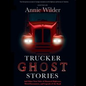 Trucker Ghost Stories: And Other True Tales of Haunted Highways, Weird Encounters, and Legends of the Road Audiobook, by Annie Wilder, various authors