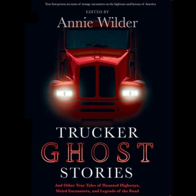 Trucker Ghost Stories: And Other True Tales of Haunted Highways, Weird Encounters, and Legends of the Road Audiobook, by Annie Wilder
