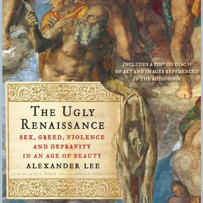 The Ugly Renaissance: Sex, Greed, Violence and Depravity in an Age of Beauty Audiobook, by Alexander Lee