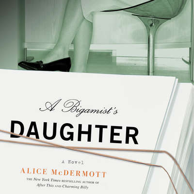 A Bigamists Daughter: A Novel Audiobook, by Alice McDermott