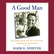 A Good Man: Rediscovering My Father, Sargent Shriver Audiobook, by Mark Shriver