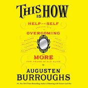 This Is How: Proven Aid in Overcoming Shyness, Molestation, Fatness, Spinsterhood, Grief, Disease, Lushery, Decrepitude & More. For Young and Old Alike. Audiobook, by Augusten Burroughs