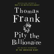 Pity the Billionaire: The Hard-Times Swindle and the Unlikely Comeback of the Right Audiobook, by Thomas Frank
