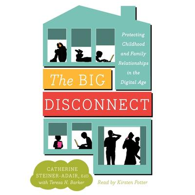 The Big Disconnect: Protecting Childhood and Family Relationships in the Digital Age Audiobook, by Catherine Steiner-Adair, EdD.