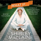 What If…: A Lifetime of Questions, Speculations, Reasonable Guesses, and a Few Things I, by Shirley MacLaine