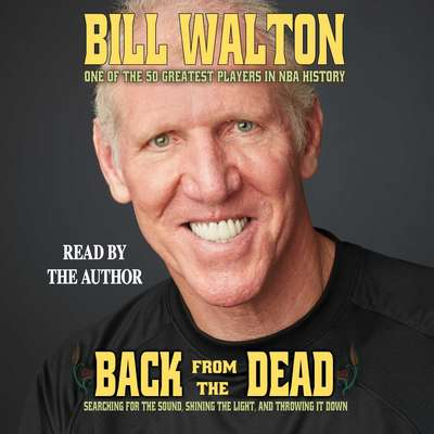 Back from the Dead: Searching for the Sound, Shining the Light, and Throwing It Down Audiobook, by Bill Walton