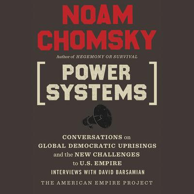 Power Systems: Conversations on Global Democratic Uprisings and the New Challenges to U.S. Empire Audiobook, by Noam Chomsky