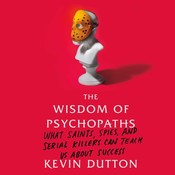 The Wisdom of Psychopaths: What Saints, Spies, and Serial Killers Can Teach Us About Success, by Kevin Dutton