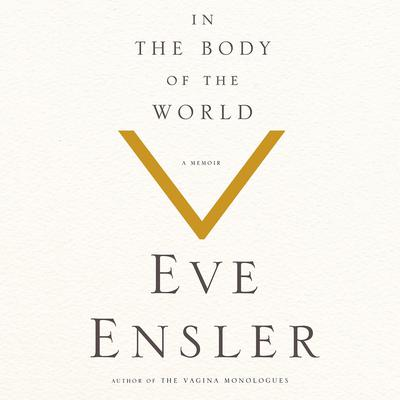 In the Body of the World: A Memoir of Cancer and Connection Audiobook, by Eve Ensler