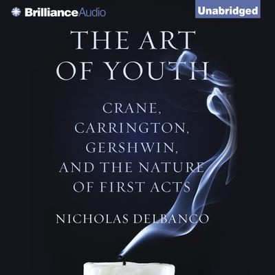 The Art of Youth: Crane, Carrington, Gershwin, and the Nature of First Acts Audiobook, by Nicholas Delbanco