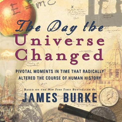 The Day the Universe Changed (Abridged): Pivotal Moments in Time that Radically Altered the Course of Human History Audiobook, by James Burke