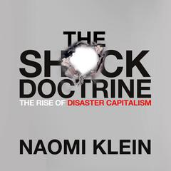The Shock Doctrine: The Rise of Disaster Capitalism Audiobook, by Naomi Klein