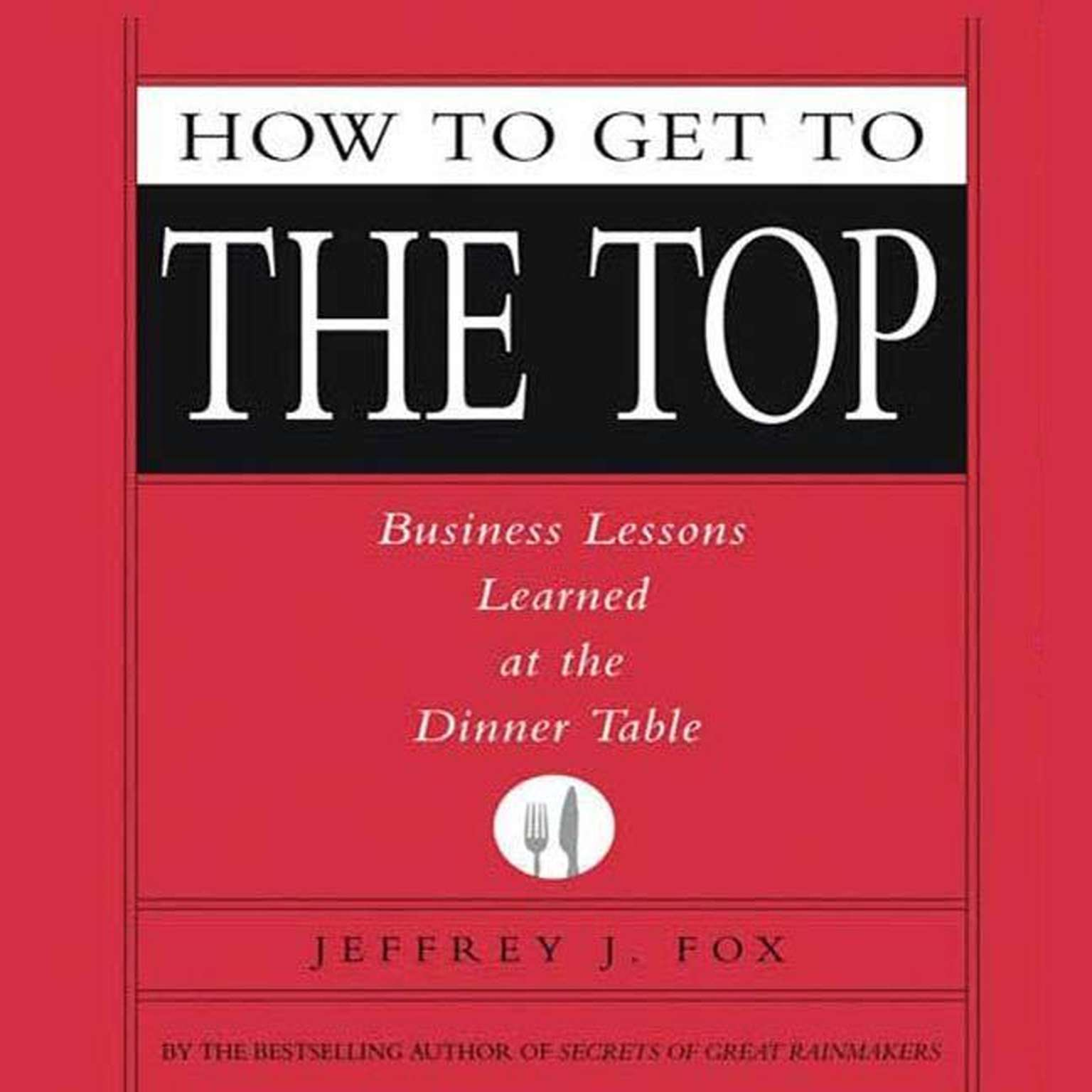 Printable How to Get to the Top: Business Lessons Learned at the Dinner Table Audiobook Cover Art