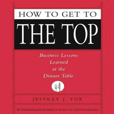 How to Get to the Top: Business Lessons Learned at the Dinner Table Audiobook, by Jeffrey J. Fox