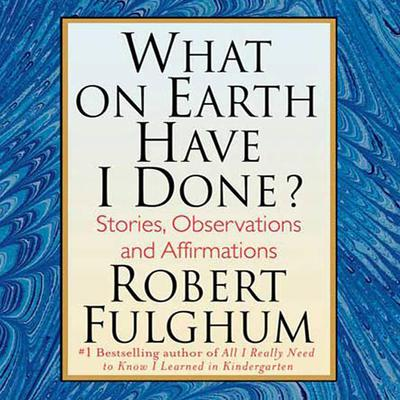 What On Earth Have I Done?: Stories, Observations, and Affirmations Audiobook, by Robert Fulghum
