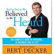 Youve Got to Be Believed to Be Heard: The Complete Book of Speaking . . . in Business and in Life! Audiobook, by Bert Decker