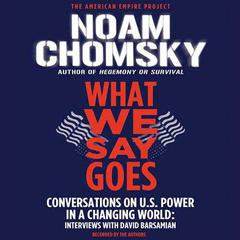 What We Say Goes: Conversations on U.S. Power in a Changing World Audiobook, by Noam Chomsky, David Barsamian
