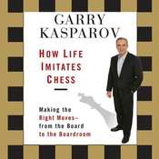 How Life Imitates Chess: Making the Right Moves, from the Board to the Boardroom, by Garry Kasparov