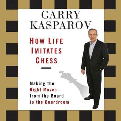 How Life Imitates Chess: Making the Right Moves - From the Board to the Boardroom Audiobook, by Garry Kasparov
