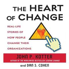 The Heart of Change: Real-Life Stories of How People Change Their Organizations Audiobook, by John Kotter, Dan Cohen