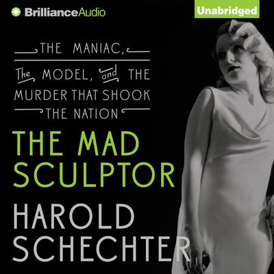 The Mad Sculptor: The Maniac, the Model, and the Murder that Shook the Nation Audiobook, by Harold Schechter