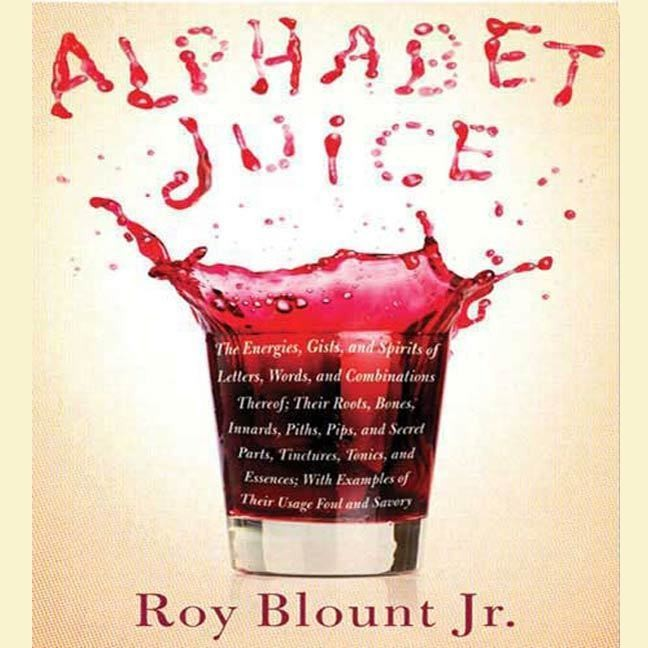 Printable Alphabet Juice: The Energies, Gists, and Spirits of Letters, Words, and Combinations Thereof; Their Roots, Bones, Innards, Piths, Pips, and Secret Parts, Tinctures, Tonics, and Essences; With Examples of Their Usage Foul and Savory Audiobook Cover Art