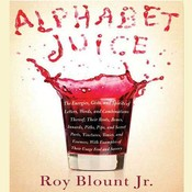 Alphabet Juice: The Energies, Gists, and Spirits of Letters, Words, and Combinations Thereof; Their Roots, Bones, Innards, Piths, Pips, and Secret Parts, Tinctures, by Jr. Blount, Roy, Roy Blount